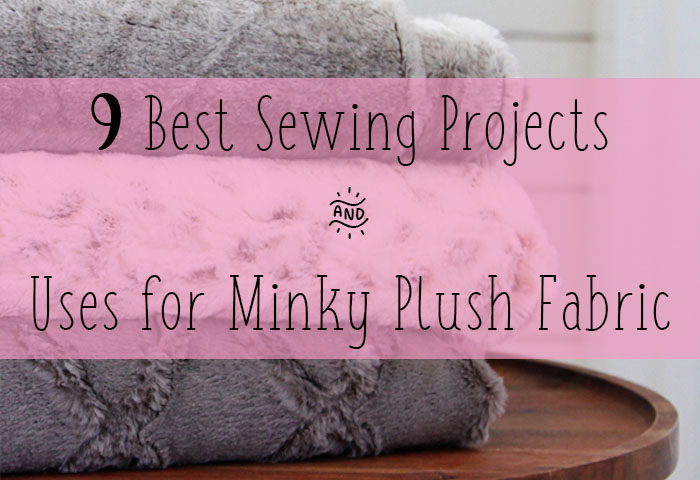9 Best Sewing Projects and Uses for Minky Plush Fabric